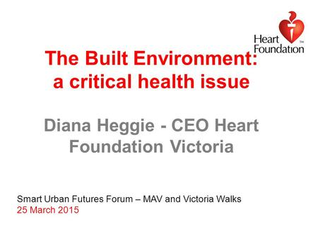 The Built Environment: a critical health issue Diana Heggie - CEO Heart Foundation Victoria Smart Urban Futures Forum – MAV and Victoria Walks 25 March.