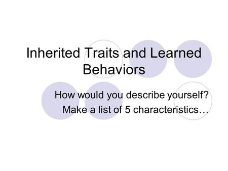 Inherited Traits and Learned Behaviors How would you describe yourself? Make a list of 5 characteristics…