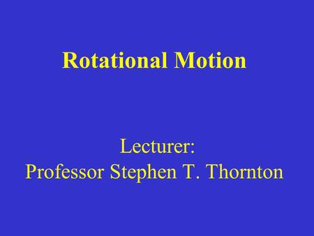 Rotational Motion Lecturer: Professor Stephen T. Thornton