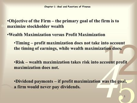 1 Chapter 1: Goal and Functions of Finance Objective of the Firm – the primary goal of the firm is to maximize stockholder wealth Wealth Maximization versus.