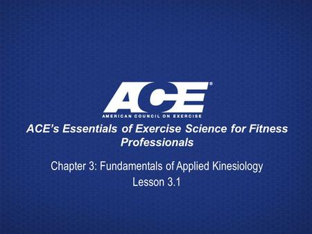 ACE's Essentials of Exercise Science for Fitness Professionals Chapter 3: Fundamentals of Applied Kinesiology Lesson 3.1.