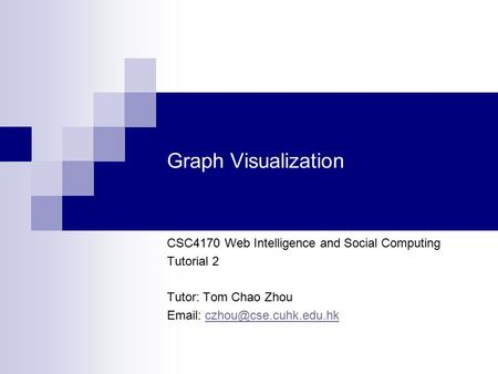 Graph Visualization CSC4170 Web Intelligence and Social Computing Tutorial 2 Tutor: Tom Chao Zhou
