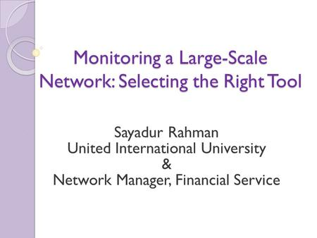 Monitoring a Large-Scale Network: Selecting the Right Tool Sayadur Rahman United International University & Network Manager, Financial Service.