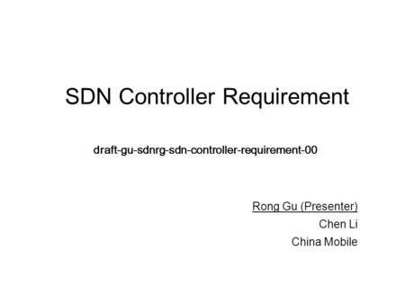 SDN Controller Requirement draft-gu-sdnrg-sdn-controller-requirement-00 Rong Gu (Presenter) Chen Li China Mobile.