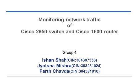 Monitoring network traffic of Cisco 2950 switch and Cisco 1600 router Group 4 Ishan Shah (CIN:304387556) Jyotsna Mishra (CIN:303231024) Parth Chavda (CIN:304381810)