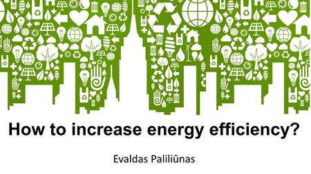 How to increase energy efficiency? Evaldas Paliliūnas.