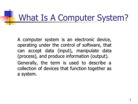 1 What Is A Computer System? A computer system is an electronic device, operating under the control of software, that can accept data (input), manipulate.