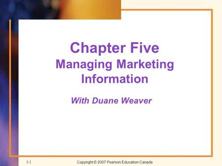 Copyright © 2007 Pearson Education Canada 5-1 Chapter Five Managing Marketing Information With Duane Weaver.