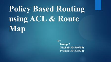 Policy Based Routing using ACL & Route Map By Group 7 Nischal (304360958) Pranali (304378534)