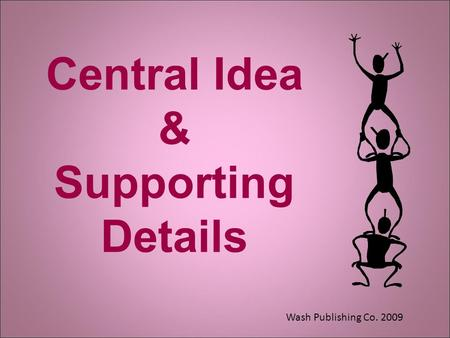Central Idea & Supporting Details Wash Publishing Co. 2009.
