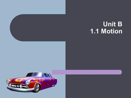 Unit B 1.1 Motion Motion Motion is when an object moves a distance. Uniform Motion: describes an object that is travelling at a constant rate of motion.