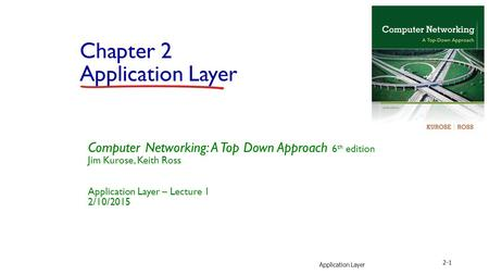 Application Layer 2-1 Chapter 2 Application Layer Computer Networking: A Top Down Approach 6 th edition Jim Kurose, Keith Ross Application Layer – Lecture.