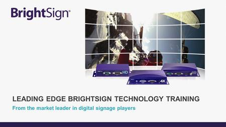From the market leader in digital signage players LEADING EDGE BRIGHTSIGN TECHNOLOGY TRAINING.