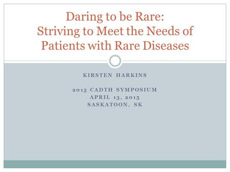 KIRSTEN HARKINS 2015 CADTH SYMPOSIUM APRIL 13, 2015 SASKATOON, SK Daring to be Rare: Striving to Meet the Needs of Patients with Rare Diseases.
