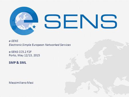 E-SENS Electronic Simple European Networked Services e-SENS CC5.2 F2F Porto, May 12/13, 2015 SMP & SML Massimiliano Masi.
