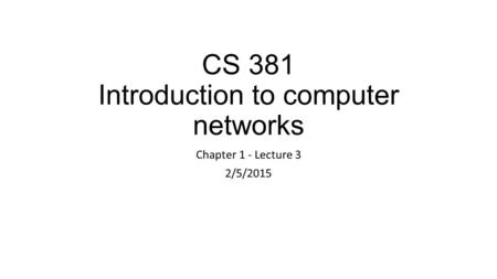 CS 381 Introduction to computer networks Chapter 1 - Lecture 3 2/5/2015.