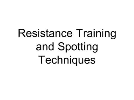 Resistance Training and Spotting Techniques. Objectives Exercise Technique Fundamentals –Handgrips –Stable Body and Limb Positioning –Range of Motion.