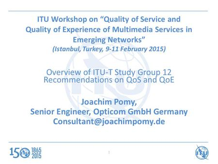 "1 ITU Workshop on ""Quality of Service and Quality of Experience of Multimedia Services in Emerging Networks"" (Istanbul, Turkey, 9-11 February 2015) Overview."