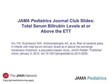 Copyright restrictions may apply JAMA Pediatrics Journal Club Slides: Total Serum Bilirubin Levels at or Above the ETT Wu YW, Kuzniewicz MW, Wickremasinghe.