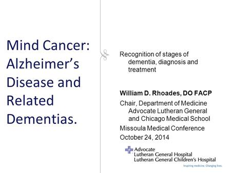 Mind Cancer: Alzheimer's Disease and Related Dementias. William D. Rhoades, DO FACP Chair, Department of Medicine Advocate Lutheran General and Chicago.
