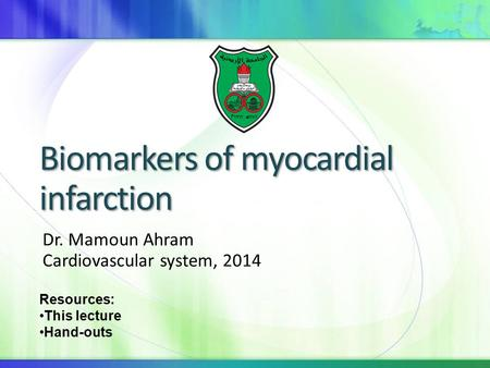 Biomarkers of myocardial infarction Dr. Mamoun Ahram Cardiovascular system, 2014 Resources: This lecture Hand-outs.