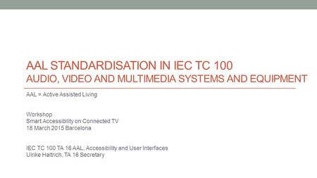 AAL STANDARDISATION IN IEC TC 100 AUDIO, VIDEO AND MULTIMEDIA SYSTEMS AND EQUIPMENT AAL = Active Assisted Living Workshop Smart Accessibility on Connected.