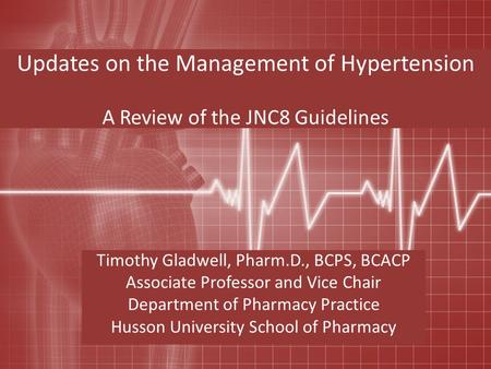 Updates on the Management of Hypertension A Review of the JNC8 Guidelines Timothy Gladwell, Pharm.D., BCPS, BCACP Associate Professor and Vice Chair Department.