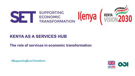 KENYA AS A SERVICES HUB The role of services in economic transformation #SupportingEconTransform.