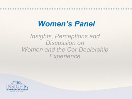 Insights, Perceptions and Discussion on Women and the Car Dealership Experience Women's Panel.