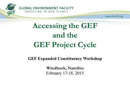 Accessing the GEF and the GEF Project Cycle GEF Expanded Constituency Workshop Windhoek, Namibia February 17-18, 2015.