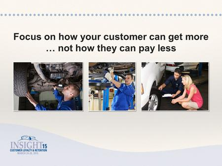 Focus on how your customer can get more … not how they can pay less.