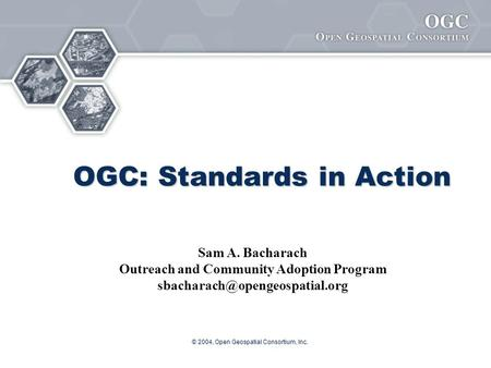 © 2004, Open Geospatial Consortium, Inc. OGC: Standards in Action Sam A. Bacharach Outreach and Community Adoption Program