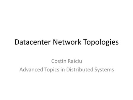 Datacenter Network Topologies Costin Raiciu Advanced Topics in Distributed Systems.