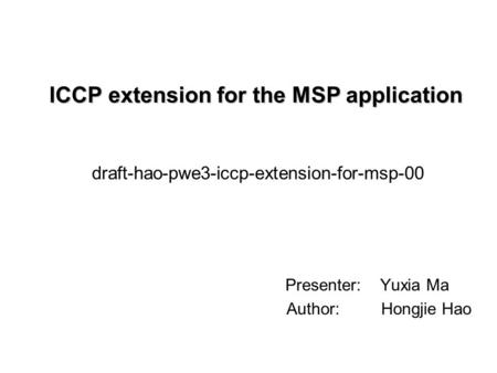 ICCP extension for the MSP application Presenter: Yuxia Ma Author: Hongjie Hao draft-hao-pwe3-iccp-extension-for-msp-00.