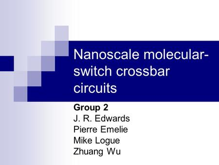 Nanoscale molecular- switch crossbar circuits Group 2 J. R. Edwards Pierre Emelie Mike Logue Zhuang Wu.