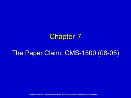 Chapter 7 The Paper Claim: CMS-1500 (08-05) Elsevier items and derived items © 2010, 2008 by Saunders, an imprint of Elsevier Inc.