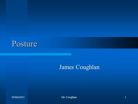 09/06/2015Mr. Coughlan1 Posture James Coughlan. 09/06/2015Mr. Coughlan2 Definition It is the shape and alignment of various body segments, these segments.