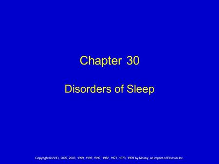 Chapter 30 Disorders of Sleep Copyright © 2013, 2009, 2003, 1999, 1995, 1990, 1982, 1977, 1973, 1969 by Mosby, an imprint of Elsevier Inc.