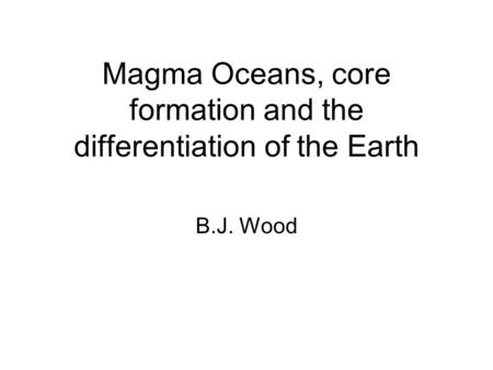 Magma Oceans, core formation and the differentiation of the Earth B.J. Wood.