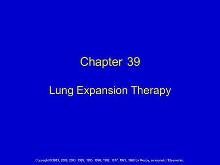 Copyright © 2013, 2009, 2003, 1999, 1995, 1990, 1982, 1977, 1973, 1969 by Mosby, an imprint of Elsevier Inc. Chapter 39 Lung Expansion Therapy.