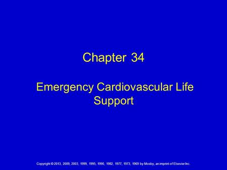 Chapter 34 Emergency Cardiovascular Life Support Copyright © 2013, 2009, 2003, 1999, 1995, 1990, 1982, 1977, 1973, 1969 by Mosby, an imprint of Elsevier.