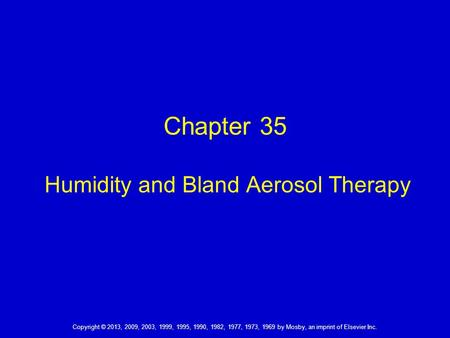Copyright © 2013, 2009, 2003, 1999, 1995, 1990, 1982, 1977, 1973, 1969 by Mosby, an imprint of Elsevier Inc. Chapter 35 Humidity and Bland Aerosol Therapy.