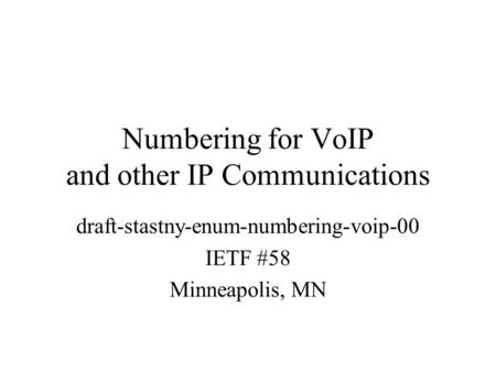 Numbering for VoIP and other IP Communications draft-stastny-enum-numbering-voip-00 IETF #58 Minneapolis, MN.