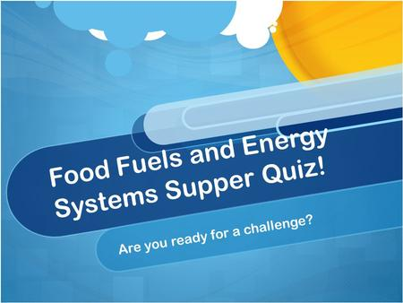Food Fuels and Energy Systems Supper Quiz! Are you ready for a challenge?