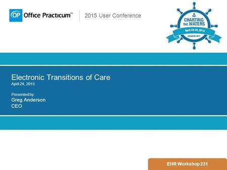 2015 User Conference Electronic Transitions of Care April 24, 2015 Presented by: Greg Anderson CEO EHR Workshop 231.
