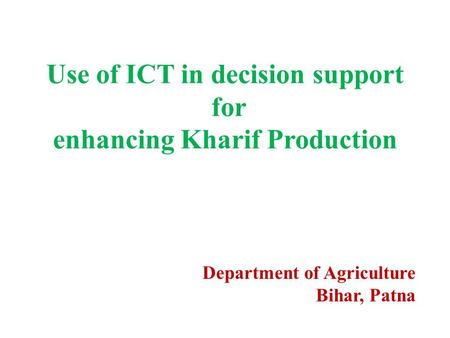 Use of ICT in decision support for enhancing Kharif Production Department of Agriculture Bihar, Patna.