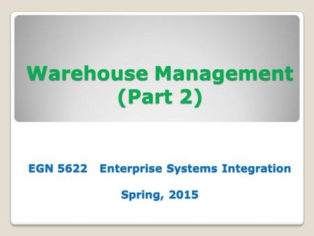 Warehouse Management (Part 2) EGN 5622 Enterprise Systems Integration Spring, 2015.