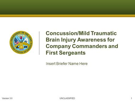 Version 3.0 UNCLASSIFIED 1 Concussion/Mild Traumatic Brain Injury Awareness for Company Commanders and First Sergeants Insert Briefer Name Here.