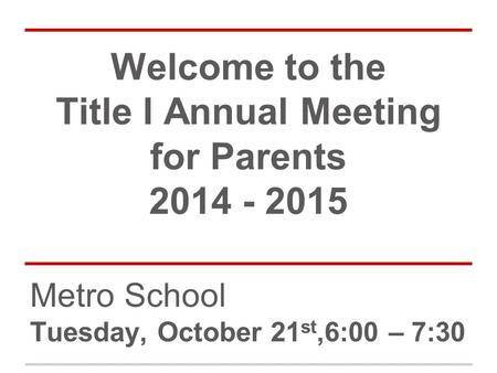 Welcome to the Title I Annual Meeting for Parents 2014 - 2015 Metro School Tuesday, October 21 st,6:00 – 7:30.