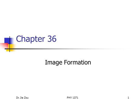 Chapter 36 Image Formation Dr. Jie Zou PHY 1371.